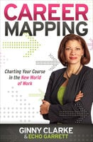 Career Mapping: Charting Your Course in the New World of Work - Ginny Clarke, Echo Garrett