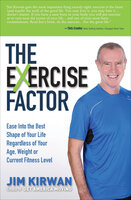 The eXercise Factor: Ease Into the Best Shape of Your Life Regardless of Your Age, Weight or Current Fitness Level - Jim Kirwan