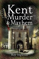 Kent Murder & Mayhem - Roy Ingleton