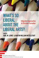 What's So Liberal about the Liberal Arts?: Integrated Approaches to Christian Formation - Various authors
