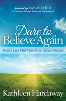 Dare to Believe Again: Boldly Live Out Your God-Given Dreams - Kathleen Hardaway