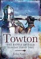 Towton: The Battle of Palm Sunday Field 1461 - John Sadler