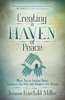 Creating a Haven of Peace: When You're Feeling Down, Finances Are Flat, and Tempers Are Rising - Joanne Fairchild Miller