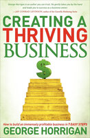 Creating a Thriving Business: How to Build an Immensely Profitable Business in 7 Easy Steps - George Horrigan