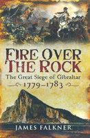 Fire Over the Rock: The Great Siege of Gibraltar, 1779–1783 - James Falkner
