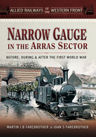 Narrow Gauge in the Arras Sector: Before, During & After the First World War - Joan S. Farebrother, Martin J. B. Farebrother