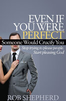 Even If You Were Perfect, Someone Would Crucify You: Stop Trying to Please People. Start Pleasing God - Rob Shepherd