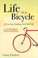 Life is a Bicycle: A Living Philosophy to Finding your Authenticity - Garry Fitchett