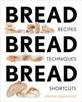 Bread Bread Bread: Recipes, Techniques, Shortcuts - Martin Johansson