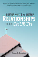 Better Ways to Better Relationships in the Church: Guidelines for Practicing Humility, Experiencing Empathy, Feeling Compassion, Showing Kindness, Expressing Appreciation, and Doing Justice - Thomas G. Kirkpatrick