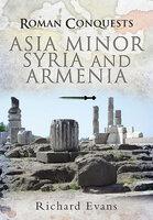 Roman Conquests: Asia Minor, Syria and Armenia - Richard Evans
