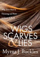Wigs, Scarves & Lies: Why Your Hair Is Thinning and How to Grow It Back - Myrna J. Buckles
