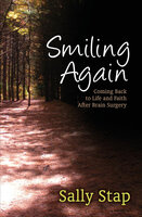 Smiling Again: Coming Back to Life and Faith After Brain Surgery - Sally Stap