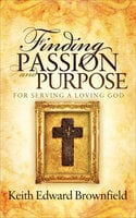 Finding Passion and Purpose: For Serving a Loving God - Keith Edward Brownfield