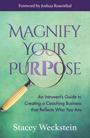 Magnify Your Purpose: An Introvert's Guide to Creating a Coaching Business that Reflects Who You Are - Stacey Weckstein