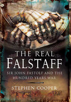 The Real Falstaff: Sir John Fastolf and the Hundred Years War - Stephen Cooper