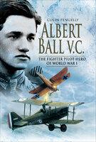 Albert Ball VC: The Fighter Pilot Hero of World War I - Colin Pengelly