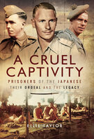 A Cruel Captivity: Prisoners of the Japanese: Their Ordeal and The Legacy - Ellie Taylor