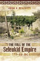 The Fall of the Seleukid Empire, 187–75 BC - John D. Grainger