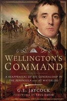 Wellington's Command: A Reappraisal of His Generalship in the Peninsula and at Waterloo - George E. Jaycock