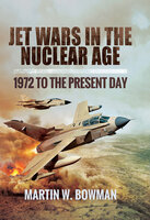 Jet Wars in the Nuclear Age: 1972 to the Present Day - Martin W. Bowman