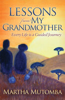 Lessons from My Grandmother: Every Life is a Guided Journey - Martha Mutomba