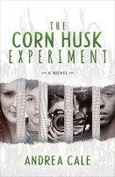 The Corn Husk Experiment-A Novel - Andrea Cale