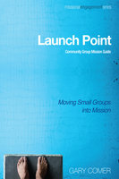 Launch Point: Community Group Mission Guide : Moving Small Groups into Mission - Various Authors