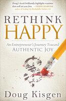 Rethink Happy: An Entrepreneur's Journey Toward Authentic Joy - Doug Kisgen
