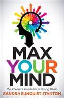 Max Your Mind: The Owner's Guide for a Strong Brain - Sandra Sunquist Stanton