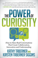 The Power of Curiosity: How to Have Real Conversations That Create Collaboration, Innovation and Understanding - Kirsten Taberner Siggins, Kathy Taberner