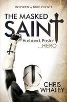 The Masked Saint: Husband, Pastor . . . Hero: Inspired by True Events - Chris Whaley