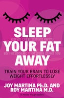 Sleep Your Fat Away: Train Your Brain to Lose Weight Effortlessly - Roy Martina, Joy Martina