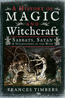 A History of Magic and Witchcraft: Sabbats, Satan & Superstitions in the West - Frances Timbers
