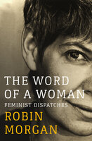 The Word of a Woman: Feminist Dispatches - Robin Morgan