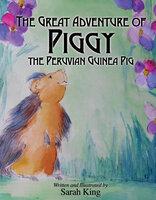 The Great Adventure of Piggy the Peruvian Guinea Pig - Sarah King