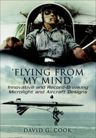 'Flying from My Mind': Innovative and Record-Breaking Microlight and Aircraft Designs - David G. Cook