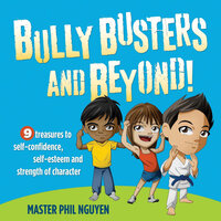 Bully Busters and Beyond!: 9 Treasures to Self-Confidence, Self-Esteem and Strength of Character - Master Phil Nguyen