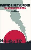 Dawns Like Thunder: The Retreat From Burma - Alfred Draper