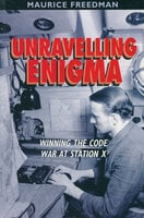 Unravelling Enigma: Winning the Code War at Station X - Maurice Freedman