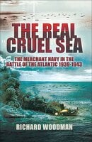 The Real Cruel Sea: The Merchant Navy in the Battle of the Atlantic, 1939–1943 - Richard Woodman