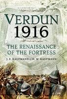 Verdun 1916: The Renaissance of the Fortress - J. E. Kaufmann, H. W. Kaufmann