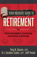 Your Insiders' Guide to Retirement: The Practical Guide to Transitioning from Working to Retirement - Jeff Poole, Troy B. Daum, R.J. Gordon Tudor