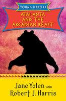 Atalanta and the Arcadian Beast - Jane Yolen, Robert J. Harris