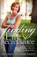 Finding Life's Secret Sauce: How to Fit Good Food, Fitness, and Fun into Your Crazy, Busy Schedule - Melinda Hinson Neely