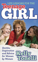 Life Lessons for the Teenage Girl: Quotes, Inspiration and Advice for Women by Women - Kelly Tonelli