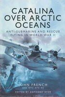 Catalina over Arctic Oceans: Anti-Submarine and Rescue Flying in World War II - John French