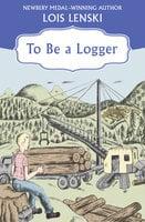 To Be a Logger - Lois Lenski