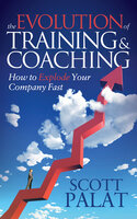 The Evolution of Training and Coaching: How to Explode Your Company Fast - Scott Palat