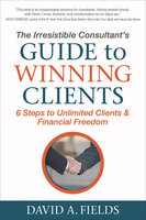 The Irresistible Consultant's Guide to Winning Clients: 6 Steps to Unlimited Clients & Financial Freedom - David A. Fields